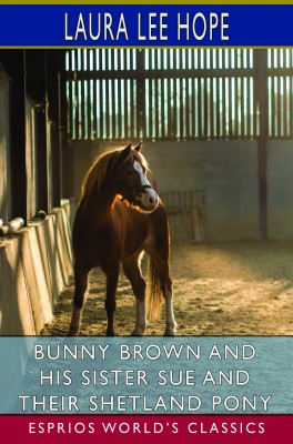Bunny Brown and His Sister Sue and Their Shetland Pony (Esprios Classics)