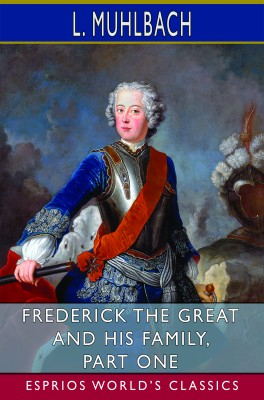 Frederick the Great and His Family, Part One (Esprios Classics)