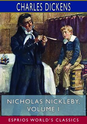 Nicholas Nickleby, Volume I (Esprios Classics)