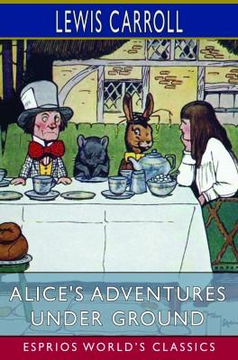 Alice's Adventures Under Ground (Esprios Classics)