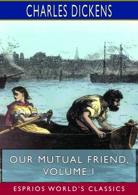 Our Mutual Friend, Volume I (Esprios Classics)