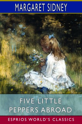 Five Little Peppers Abroad (Esprios Classics)