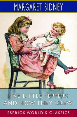 Five Little Peppers and How They Grew (Esprios Classics)