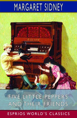 Five Little Peppers and Their Friends (Esprios Classics)