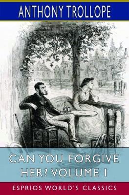 Can You Forgive Her? Volume I (Esprios Classics)