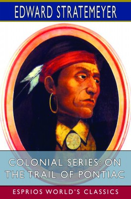 Colonial Series: On the Trail of Pontiac (Esprios Classics)