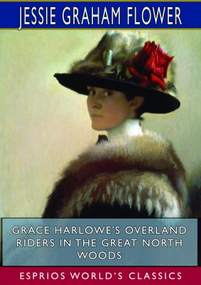 Grace Harlowe's Overland Riders in the Great North Woods (Esprios Classics)