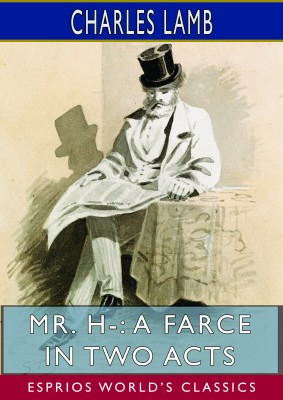 Mr. H-: A Farce in Two Acts (Esprios Classics)