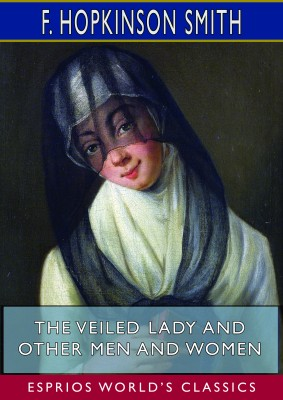 The Veiled Lady and Other Men and Women (Esprios Classics)