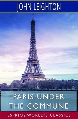 Paris Under the Commune (Esprios Classics)