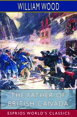 The Father of British Canada (Esprios Classics)