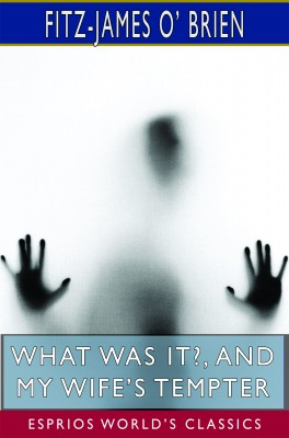 What Was It?, and My Wife's Tempter (Esprios Classics)