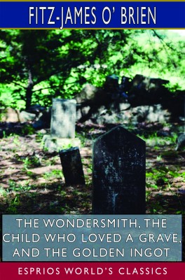 The Wondersmith, The Child Who Loved a Grave, and The Golden Ingot (Esprios Classics)
