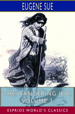 The Wandering Jew, Volume 3 (Esprios Classics)