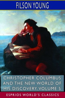Christopher Columbus and the New World of His Discovery, Volume 5 (Esprios Classics)