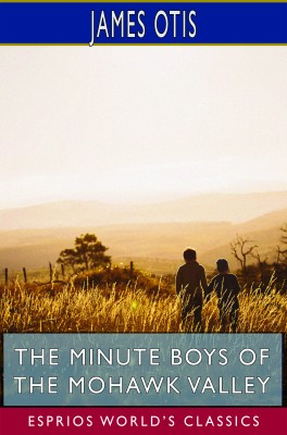 The Minute Boys of the Mohawk Valley (Esprios Classics)