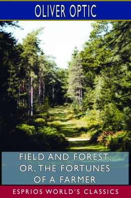 Field and Forest; or, The Fortunes of a Farmer (Esprios Classics)