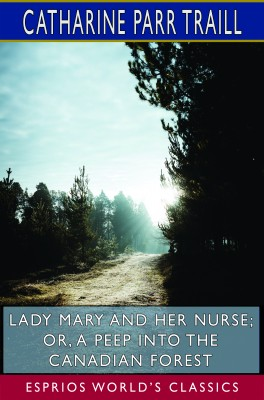 Lady Mary and her Nurse; or, A Peep into the Canadian Forest (Esprios Classics)