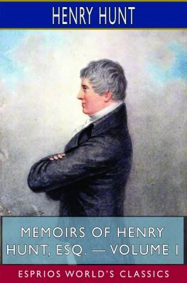 Memoirs of Henry Hunt, Esq. — Volume I (Esprios Classics)