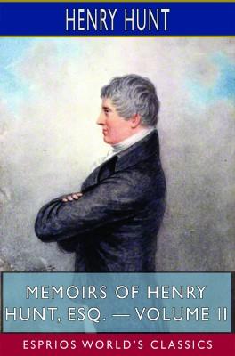 Memoirs of Henry Hunt, Esq. — Volume II (Esprios Classics)