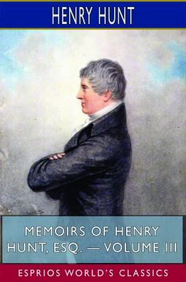 Memoirs of Henry Hunt, Esq. — Volume III (Esprios Classics)