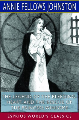 The Legend of the Bleeding-Heart, and The Rescue of the Princess Winsome (Esprios Classics)