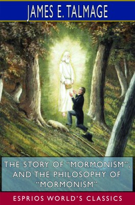 """The Story of """"Mormonism"""", and The Philosophy of """"Mormonism"""" (Esprios Classics)"""