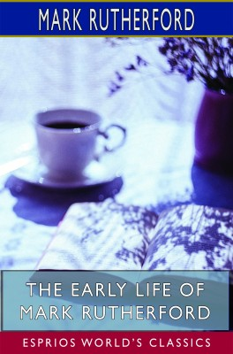 The Early Life of Mark Rutherford (Esprios Classics)