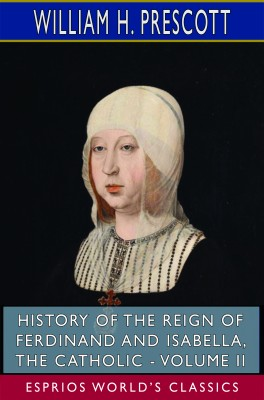History of the Reign of Ferdinand and Isabella, the Catholic - Volume II (Esprios Classics)