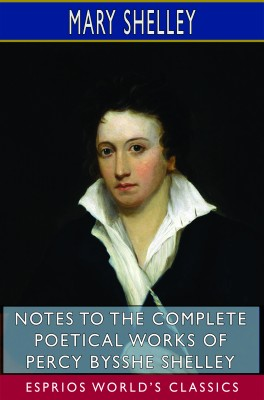 Notes to the Complete Poetical Works of Percy Bysshe Shelley (Esprios Classics)