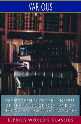 The Modern Scottish Minstrel; or, The Songs of Scotland of the Past Half Century - Volume VI