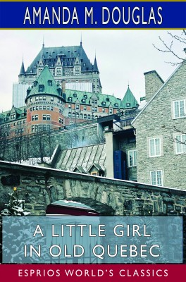 A Little Girl in Old Quebec (Esprios Classics)