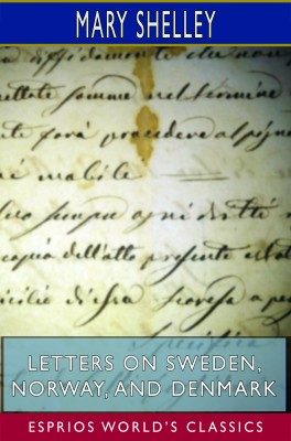 Letters on Sweden, Norway, and Denmark (Esprios Classics)