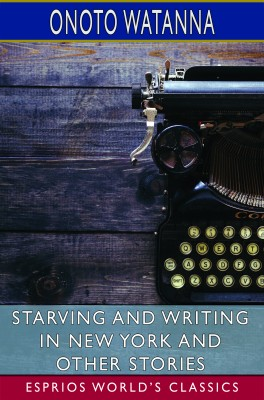 Starving and Writing in New York and Other Stories (Esprios Classics)