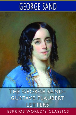 The George Sand– Gustave Flaubert Letters (Esprios Classics)